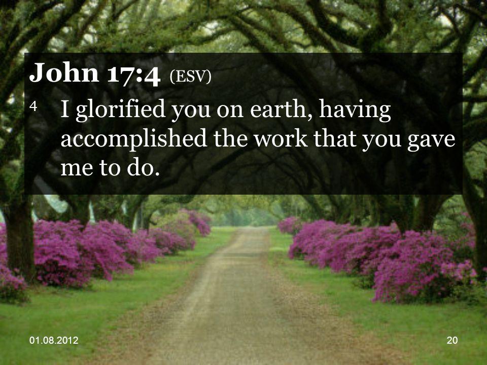 01.08.201220 John 17:4 (ESV) 4 I glorified you on earth, having accomplished the work that you gave me to do.