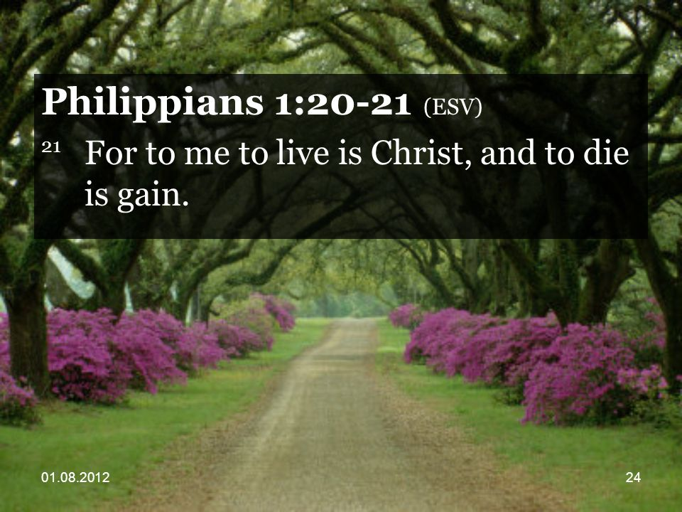 01.08.201224 Philippians 1:20-21 (ESV) 21 For to me to live is Christ, and to die is gain.