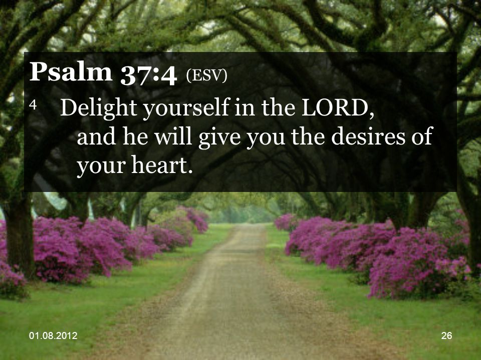 01.08.201226 Psalm 37:4 (ESV) 4 Delight yourself in the LORD, and he will give you the desires of your heart.