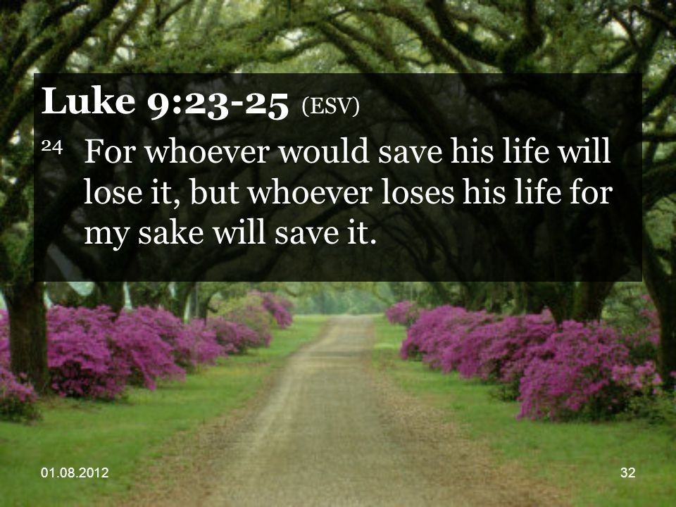 01.08.201232 Luke 9:23-25 (ESV) 24 For whoever would save his life will lose it, but whoever loses his life for my sake will save it.