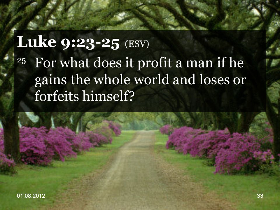 01.08.201233 Luke 9:23-25 (ESV) 25 For what does it profit a man if he gains the whole world and loses or forfeits himself?
