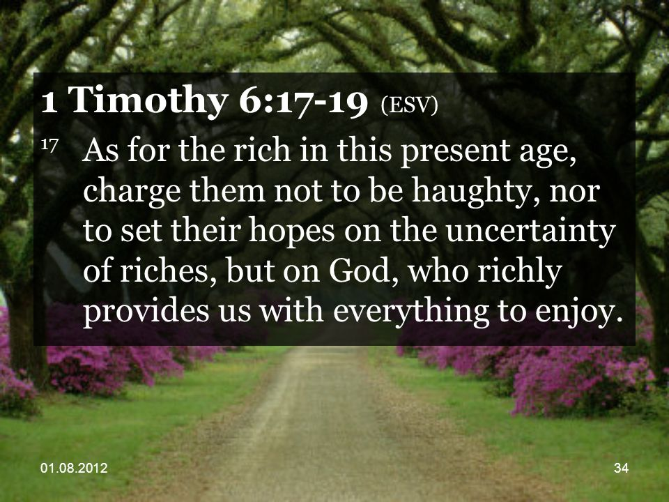 01.08.201234 1 Timothy 6:17-19 (ESV) 17 As for the rich in this present age, charge them not to be haughty, nor to set their hopes on the uncertainty of riches, but on God, who richly provides us with everything to enjoy.
