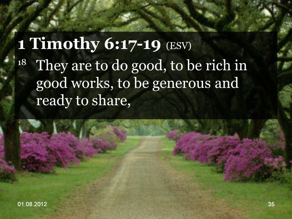01.08.201235 1 Timothy 6:17-19 (ESV) 18 They are to do good, to be rich in good works, to be generous and ready to share,