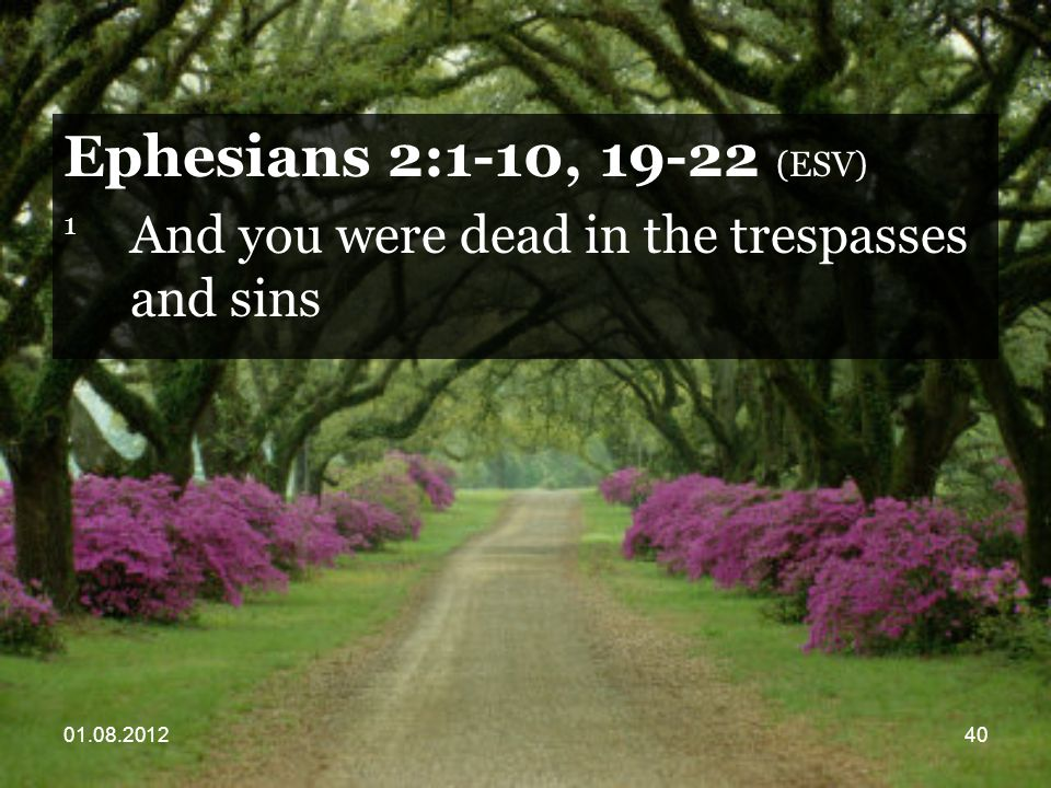 01.08.201240 Ephesians 2:1-10, 19-22 (ESV) 1 And you were dead in the trespasses and sins