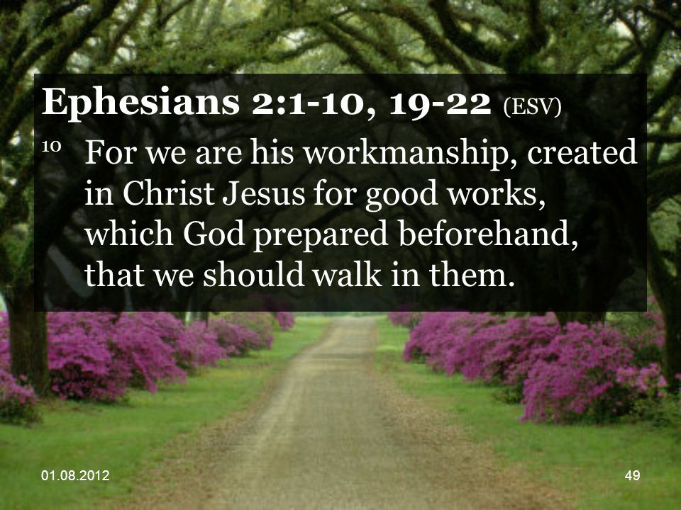 01.08.201249 Ephesians 2:1-10, 19-22 (ESV) 10 For we are his workmanship, created in Christ Jesus for good works, which God prepared beforehand, that we should walk in them.