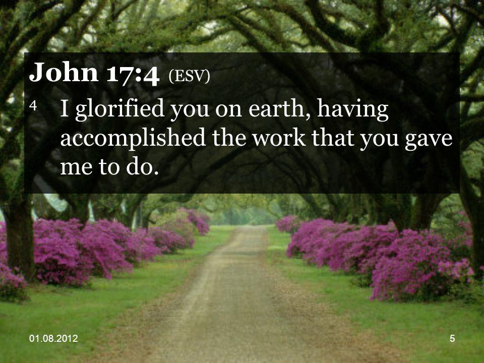 01.08.20125 John 17:4 (ESV) 4 I glorified you on earth, having accomplished the work that you gave me to do.