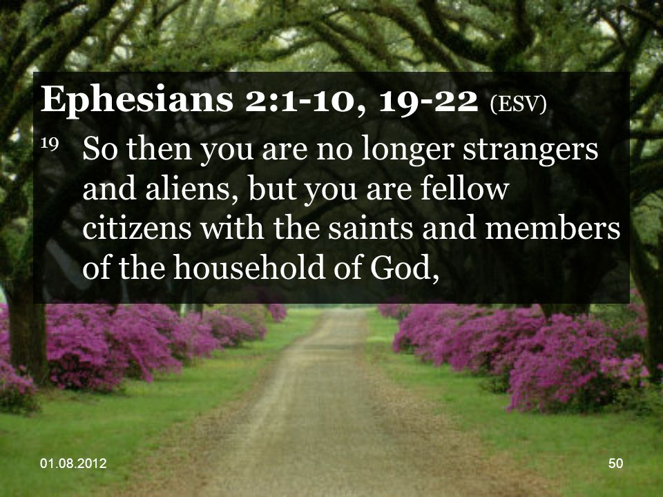 01.08.201250 Ephesians 2:1-10, 19-22 (ESV) 19 So then you are no longer strangers and aliens, but you are fellow citizens with the saints and members of the household of God,