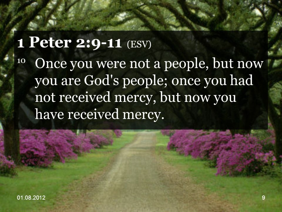 01.08.20129 1 Peter 2:9-11 (ESV) 10 Once you were not a people, but now you are God s people; once you had not received mercy, but now you have received mercy.