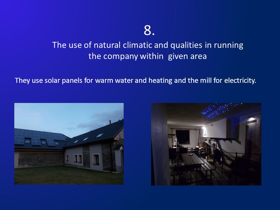 8. The use of natural climatic and qualities in running the company within given area They use solar panels for warm water and heating and the mill fo