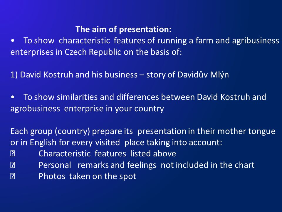 The aim of presentation: To show characteristic features of running a farm and agribusiness enterprises in Czech Republic on the basis of: 1) David Kostruh and his business – story of Davidův Mlýn To show similarities and differences between David Kostruh and agrobusiness enterprise in your country Each group (country) prepare its presentation in their mother tongue or in English for every visited place taking into account:  Characteristic features listed above  Personal remarks and feelings not included in the chart  Photos taken on the spot
