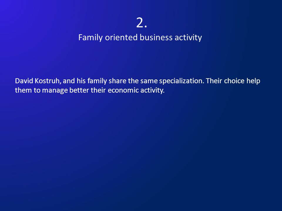 2.Family oriented business activity David Kostruh, and his family share the same specialization.