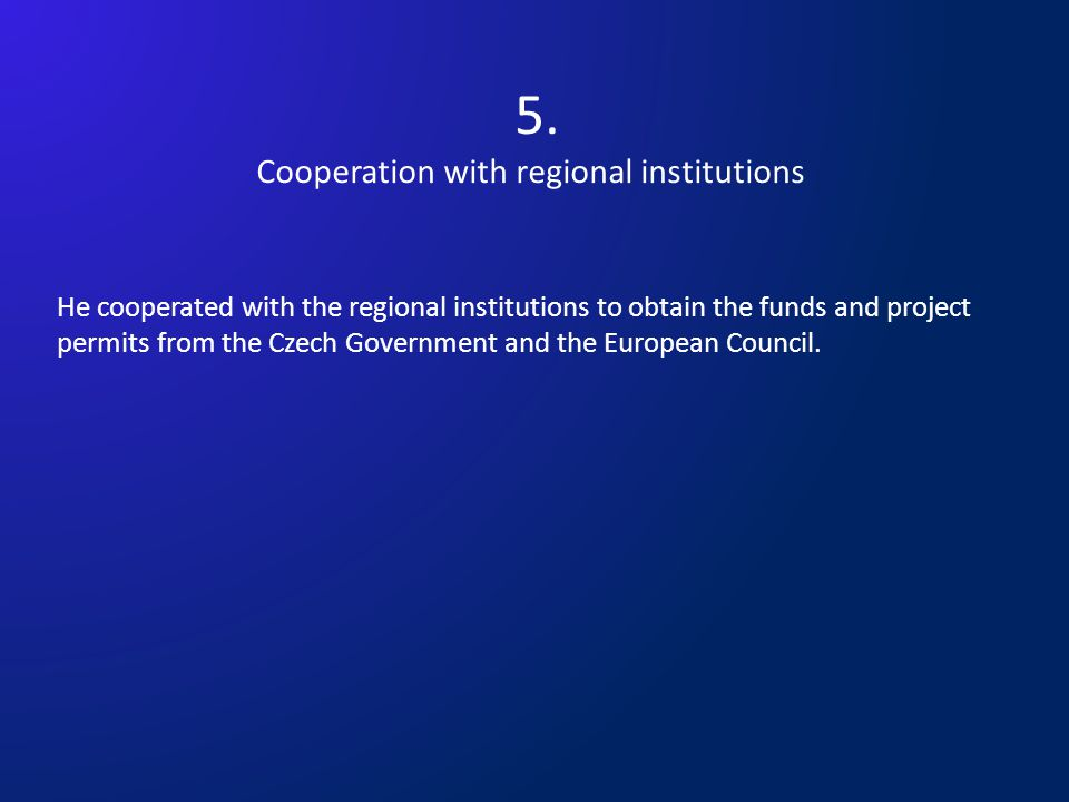5. Cooperation with regional institutions He cooperated with the regional institutions to obtain the funds and project permits from the Czech Governme