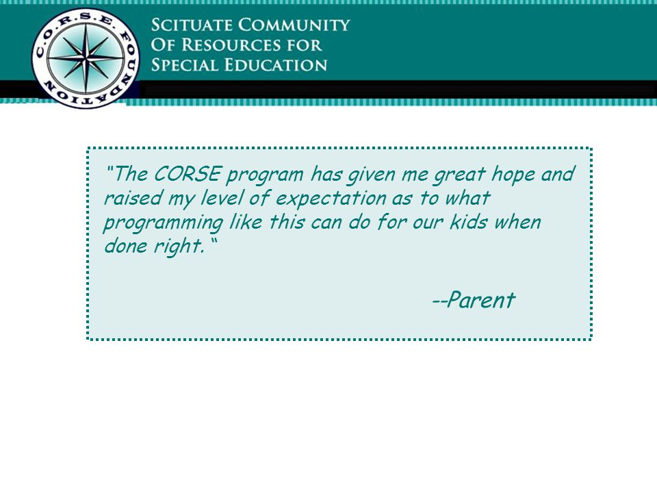 """""""The CORSE program has given me great hope and raised my level of expectation as to what programming like this can do for our kids when done right. """""""