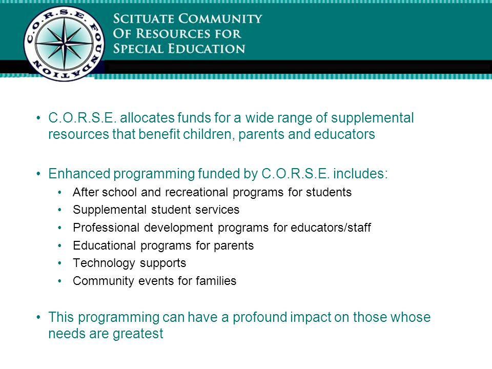 C.O.R.S.E. allocates funds for a wide range of supplemental resources that benefit children, parents and educators Enhanced programming funded by C.O.