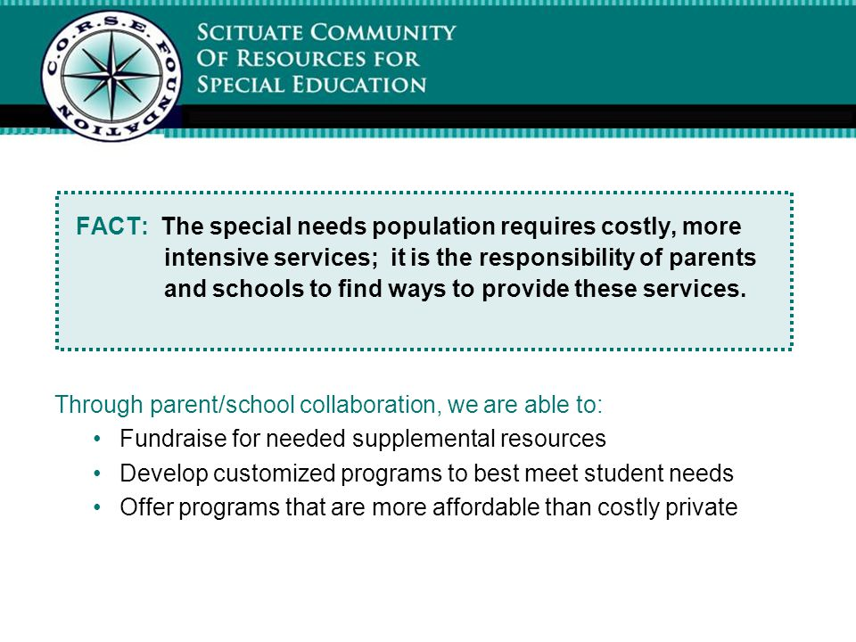 FACT: The special needs population requires costly, more intensive services; it is the responsibility of parents and schools to find ways to provide t