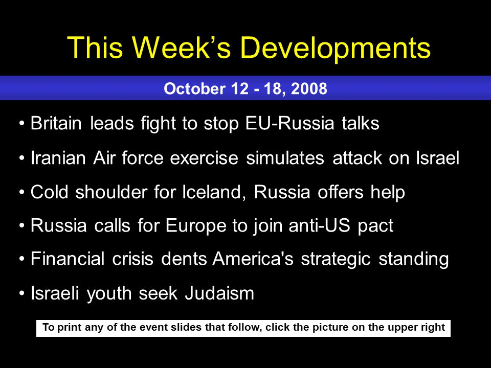 This Week's Developments To print any of the event slides that follow, click the picture on the upper right Britain leads fight to stop EU-Russia talks Iranian Air force exercise simulates attack on Israel Cold shoulder for Iceland, Russia offers help Russia calls for Europe to join anti-US pact Financial crisis dents America s strategic standing October 12 - 18, 2008 Israeli youth seek Judaism