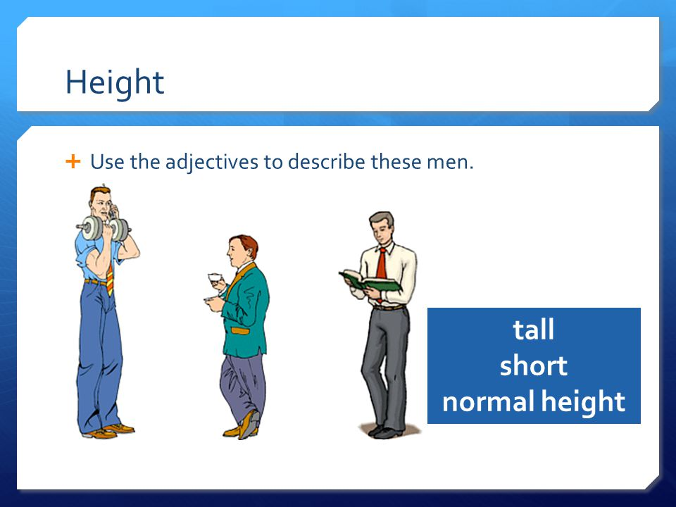 Height  Use the adjectives to describe these men. tall short normal height