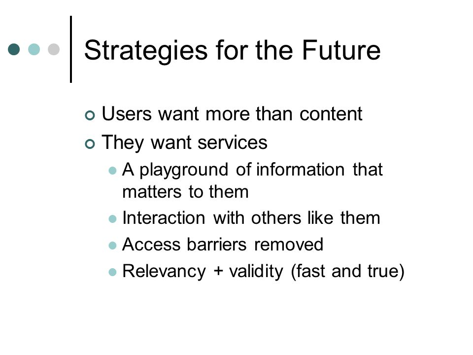 Strategies for the Future Users want more than content They want services A playground of information that matters to them Interaction with others like them Access barriers removed Relevancy + validity (fast and true)