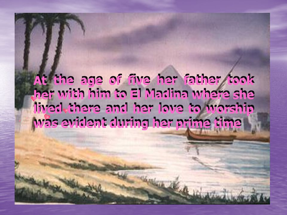 At the age of five her father took her with him to El Madina where she lived there and her love to worship was evident during her prime time