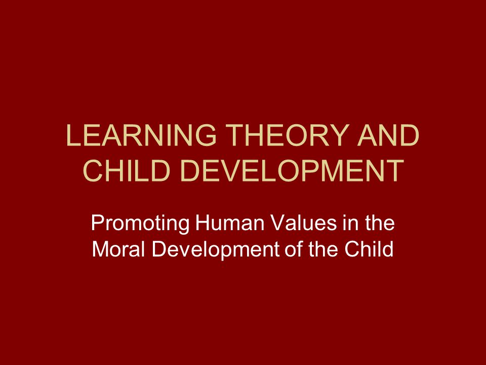 LEARNING THEORY AND CHILD DEVELOPMENT Promoting Human Values in the Moral Development of the Child