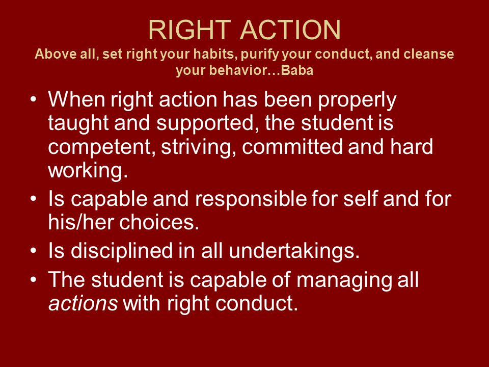 RIGHT ACTION Above all, set right your habits, purify your conduct, and cleanse your behavior…Baba When right action has been properly taught and supported, the student is competent, striving, committed and hard working.