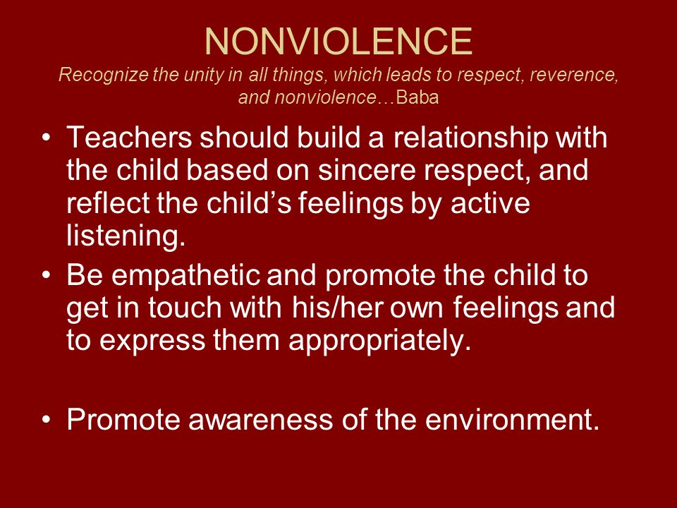 NONVIOLENCE Recognize the unity in all things, which leads to respect, reverence, and nonviolence…Baba Teachers should build a relationship with the child based on sincere respect, and reflect the child's feelings by active listening.