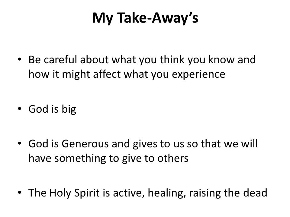 My Take-Away's Be careful about what you think you know and how it might affect what you experience God is big God is Generous and gives to us so that we will have something to give to others The Holy Spirit is active, healing, raising the dead