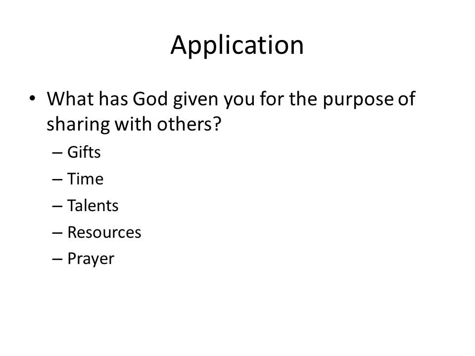 Application What has God given you for the purpose of sharing with others.