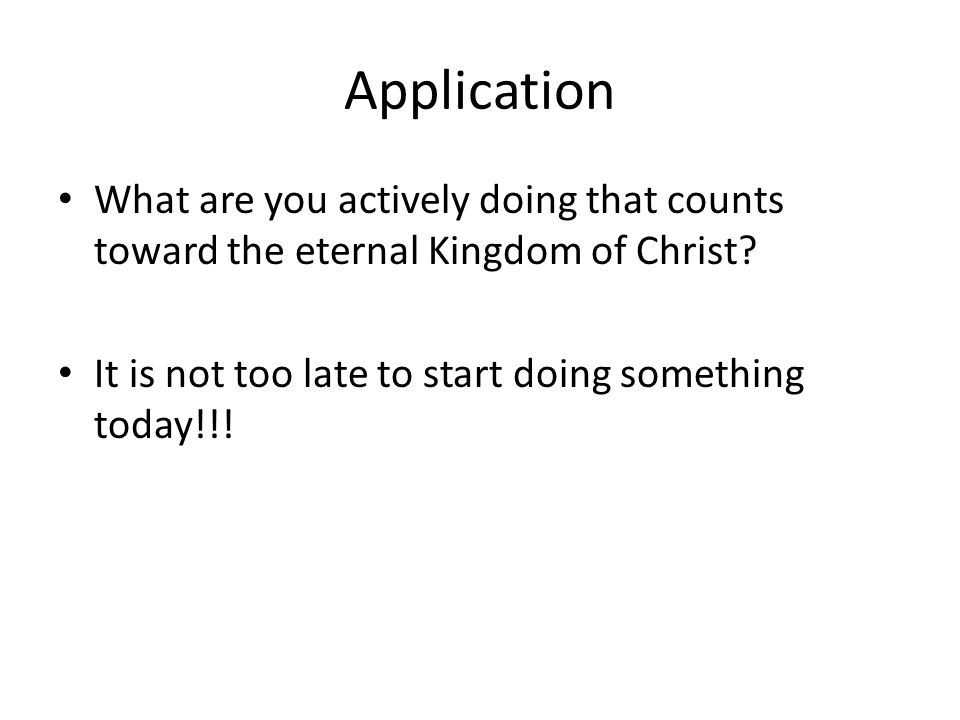 Application What are you actively doing that counts toward the eternal Kingdom of Christ? It is not too late to start doing something today!!!
