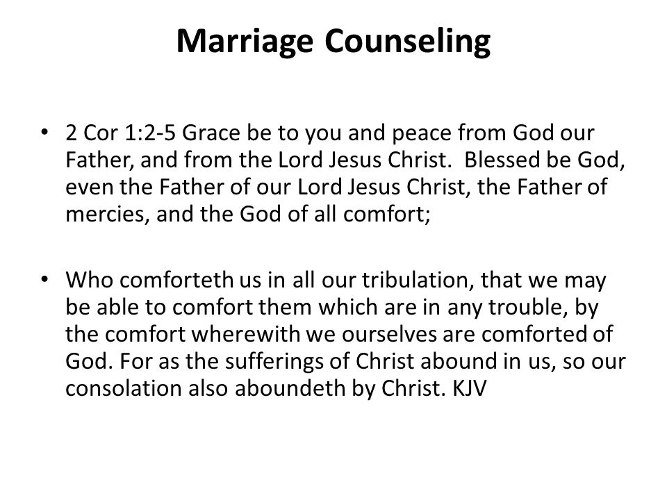Marriage Counseling 2 Cor 1:2-5 Grace be to you and peace from God our Father, and from the Lord Jesus Christ. Blessed be God, even the Father of our