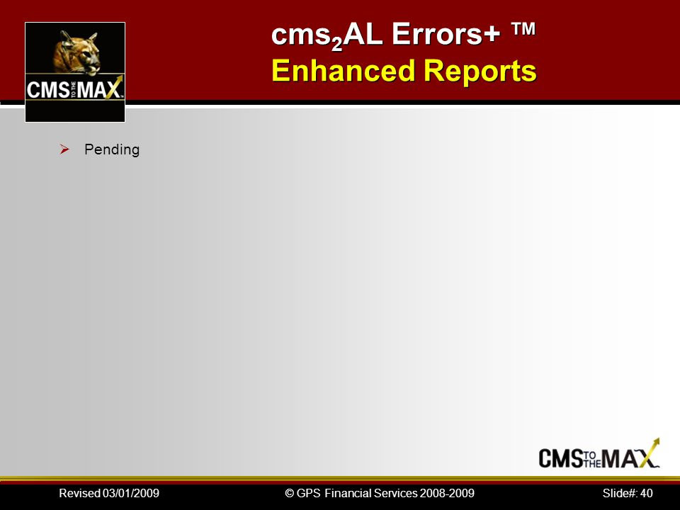 Slide#: 40© GPS Financial Services 2008-2009Revised 03/01/2009 cms 2 AL Errors+ ™ Enhanced Reports  Pending