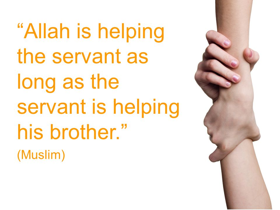 Allah is helping the servant as long as the servant is helping his brother. (Muslim)