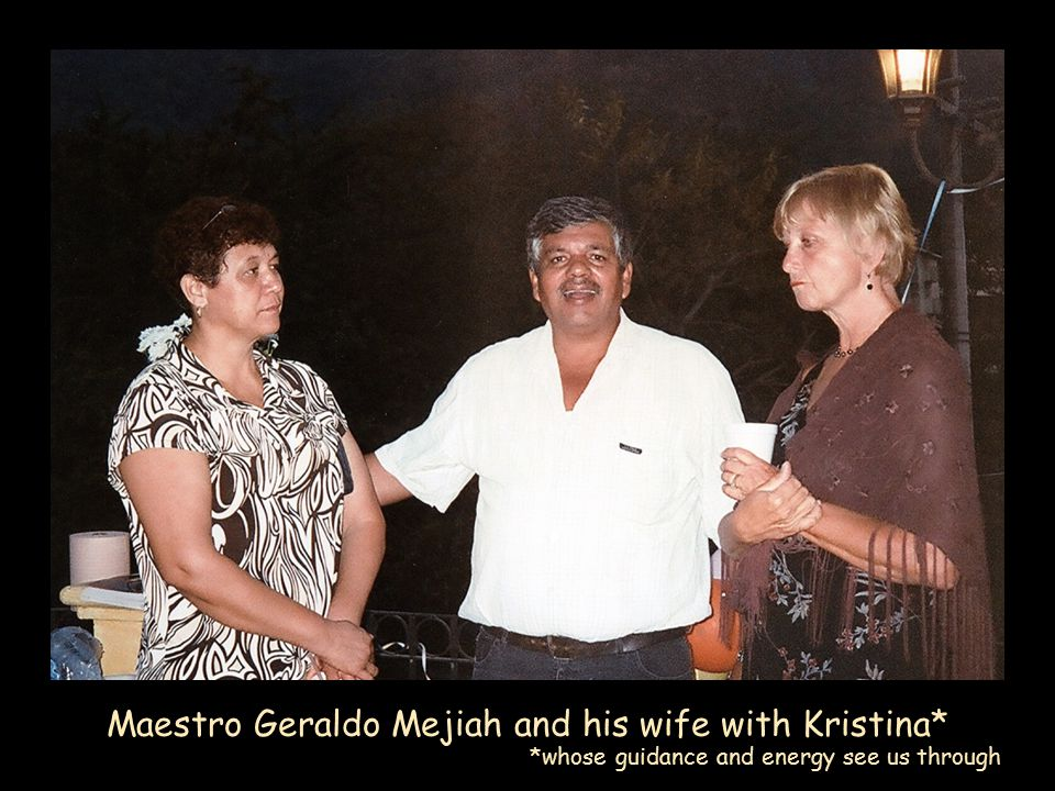 Maestro Geraldo Mejiah and his wife with Kristina* *whose guidance and energy see us through