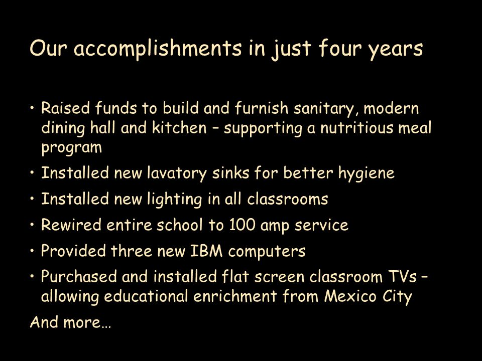 Our accomplishments in just four years Raised funds to build and furnish sanitary, modern dining hall and kitchen – supporting a nutritious meal program Installed new lavatory sinks for better hygiene Installed new lighting in all classrooms Rewired entire school to 100 amp service Provided three new IBM computers Purchased and installed flat screen classroom TVs – allowing educational enrichment from Mexico City And more…