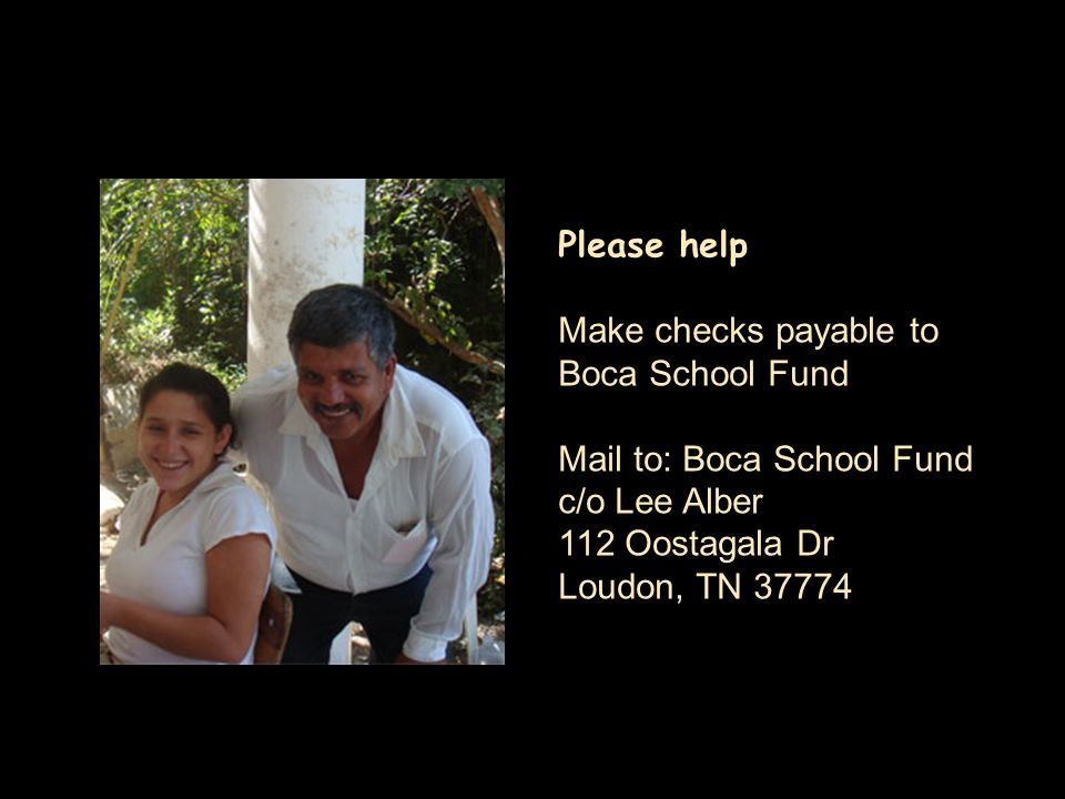 Please help Make checks payable to Boca School Fund Mail to: Boca School Fund c/o Lee Alber 112 Oostagala Dr Loudon, TN 37774