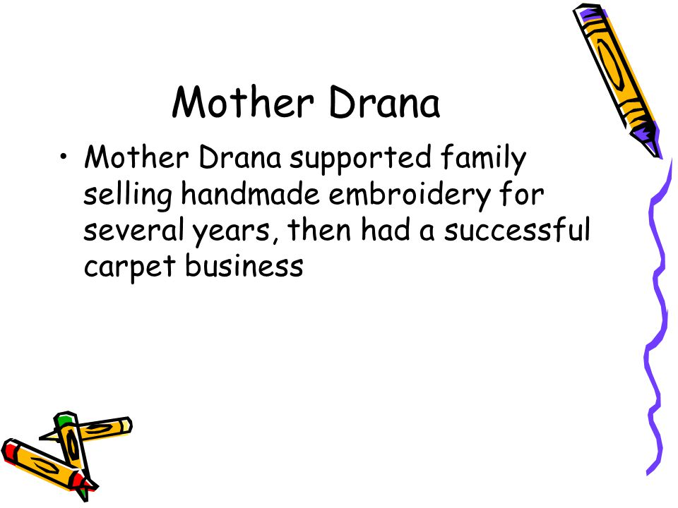 Mother Drana Mother Drana supported family selling handmade embroidery for several years, then had a successful carpet business