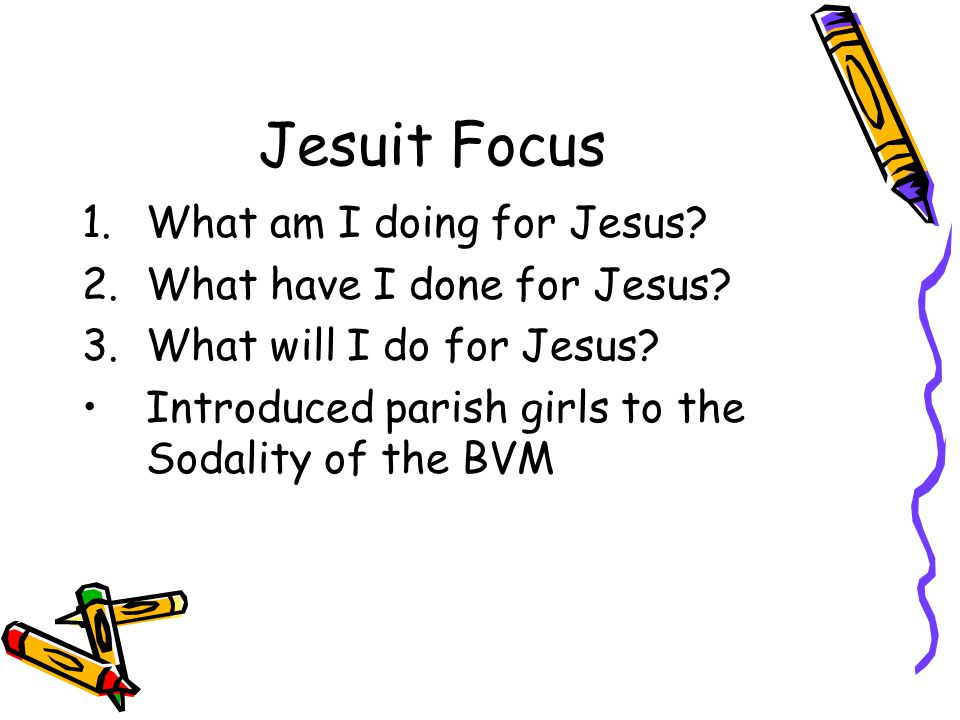 Jesuit Focus 1.What am I doing for Jesus? 2.What have I done for Jesus? 3.What will I do for Jesus? Introduced parish girls to the Sodality of the BVM
