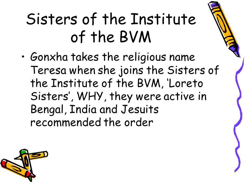 Sisters of the Institute of the BVM Gonxha takes the religious name Teresa when she joins the Sisters of the Institute of the BVM, 'Loreto Sisters', WHY, they were active in Bengal, India and Jesuits recommended the order