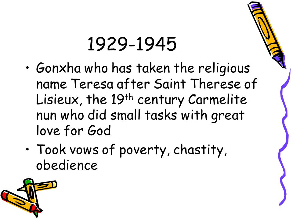 1929-1945 Gonxha who has taken the religious name Teresa after Saint Therese of Lisieux, the 19 th century Carmelite nun who did small tasks with grea