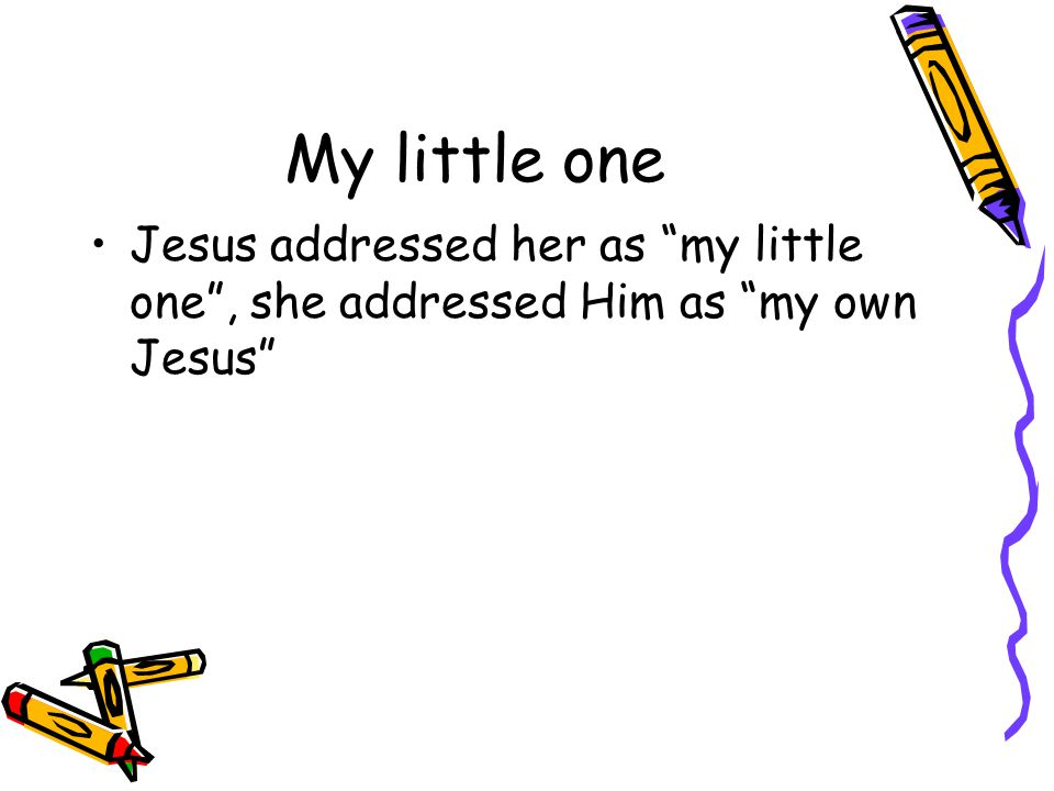 "My little one Jesus addressed her as ""my little one"", she addressed Him as ""my own Jesus"""