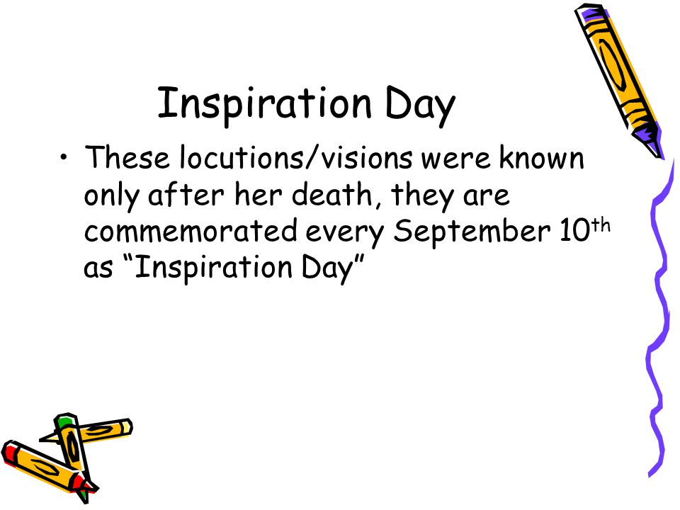 Inspiration Day These locutions/visions were known only after her death, they are commemorated every September 10 th as Inspiration Day