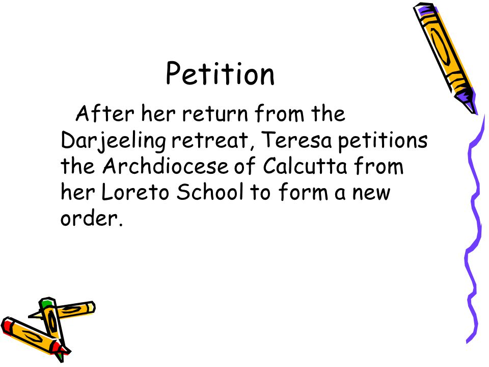 Petition After her return from the Darjeeling retreat, Teresa petitions the Archdiocese of Calcutta from her Loreto School to form a new order.