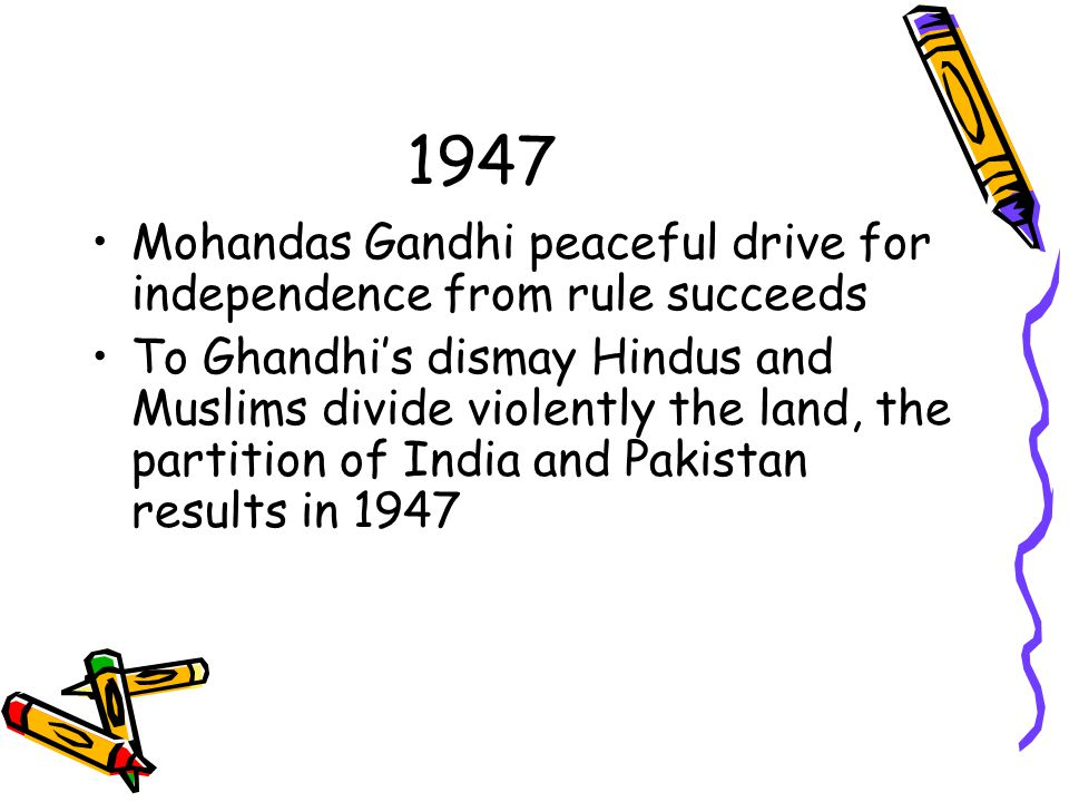 1947 Mohandas Gandhi peaceful drive for independence from rule succeeds To Ghandhi's dismay Hindus and Muslims divide violently the land, the partition of India and Pakistan results in 1947