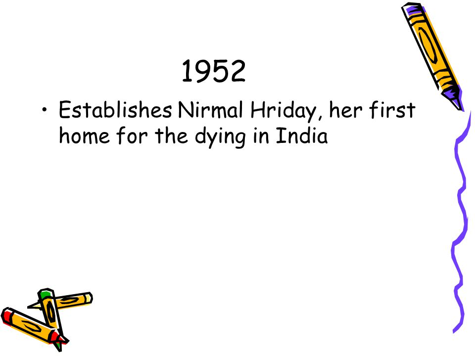 1952 Establishes Nirmal Hriday, her first home for the dying in India