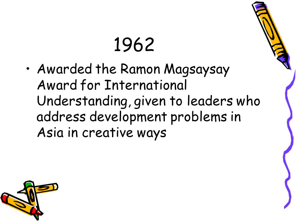 1962 Awarded the Ramon Magsaysay Award for International Understanding, given to leaders who address development problems in Asia in creative ways