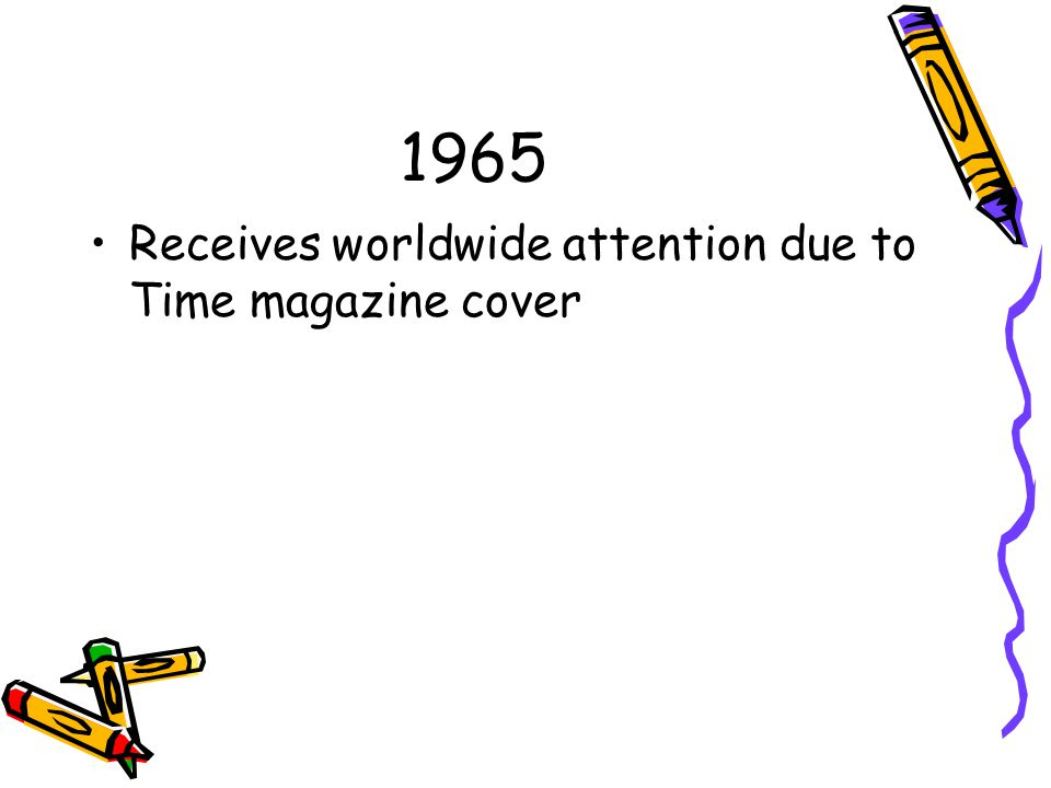 1965 Receives worldwide attention due to Time magazine cover