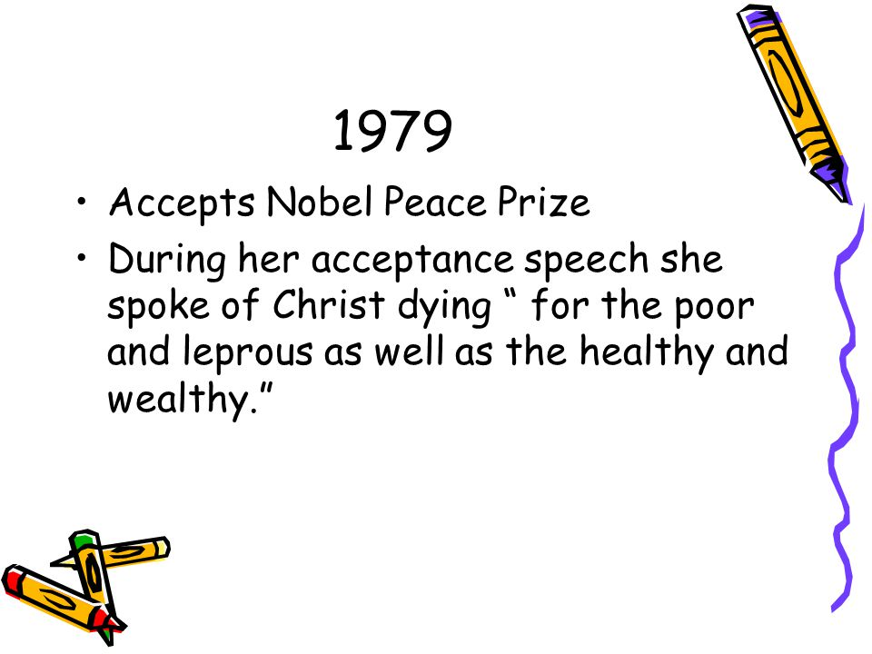 1979 Accepts Nobel Peace Prize During her acceptance speech she spoke of Christ dying for the poor and leprous as well as the healthy and wealthy.