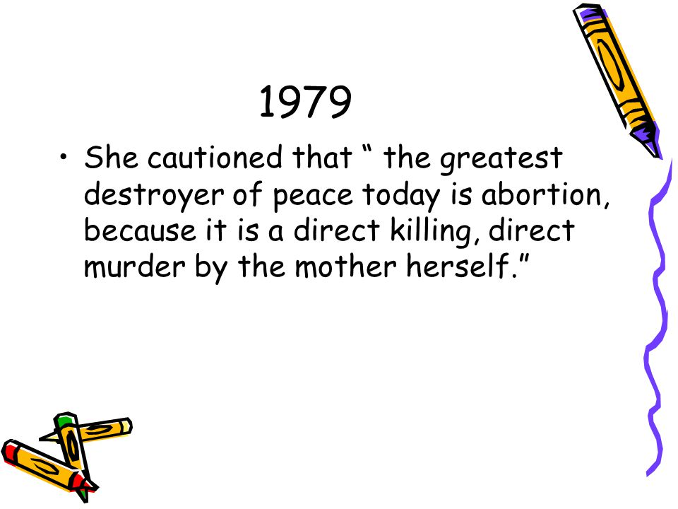 1979 She cautioned that the greatest destroyer of peace today is abortion, because it is a direct killing, direct murder by the mother herself.