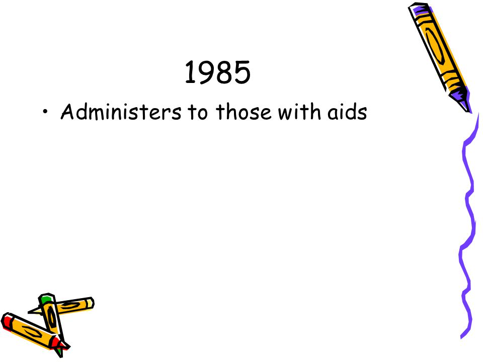 1985 Administers to those with aids