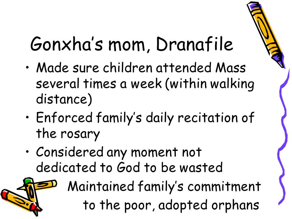 Gonxha's mom, Dranafile Made sure children attended Mass several times a week (within walking distance) Enforced family's daily recitation of the rosa